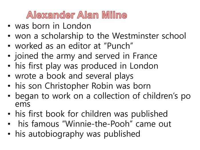"Alexander Alan Milnewas born in Londonwon a scholarship to the Westminster schoolworked as an editor at ""Punch""joined the army and served in France his first play was produced in Londonwrote a book and several playshis son Christopher Robin was bornbegan to work on a collection of children's poemshis first book for children was published his famous ""Winnie-the-Pooh"" came outhis autobiography was published"