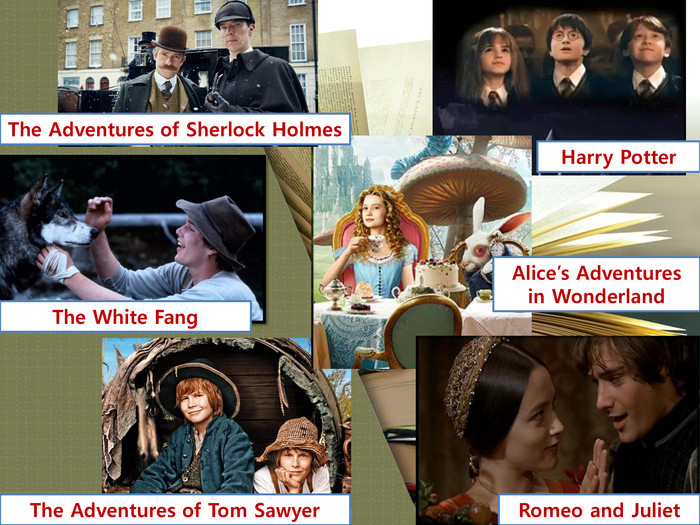 The Adventures of Sherlock Holmes. Harry Potter. The White Fang. Alice's Adventures in Wonderland. The Adventures of Tom Sawyer. Romeo and Juliet