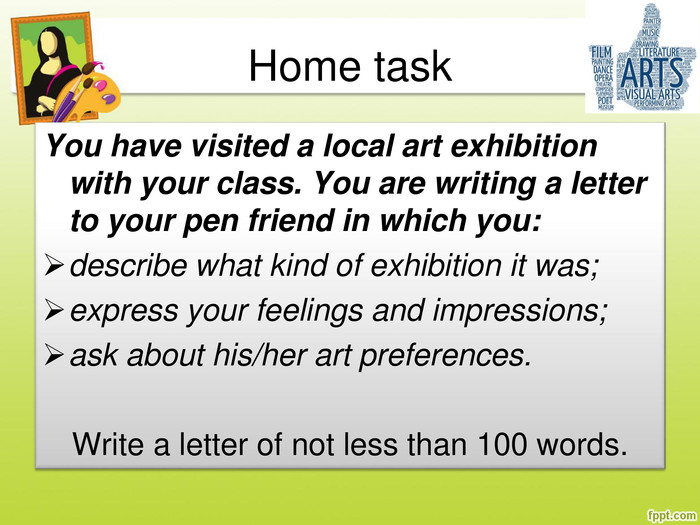 Home task. You have visited a local art exhibition with your class. You are writing a letter to your pen friend in which you:describe what kind of exhibition it was;express your feelings and impressions;ask about his/her art preferences. Write a letter of not less than 100 words.