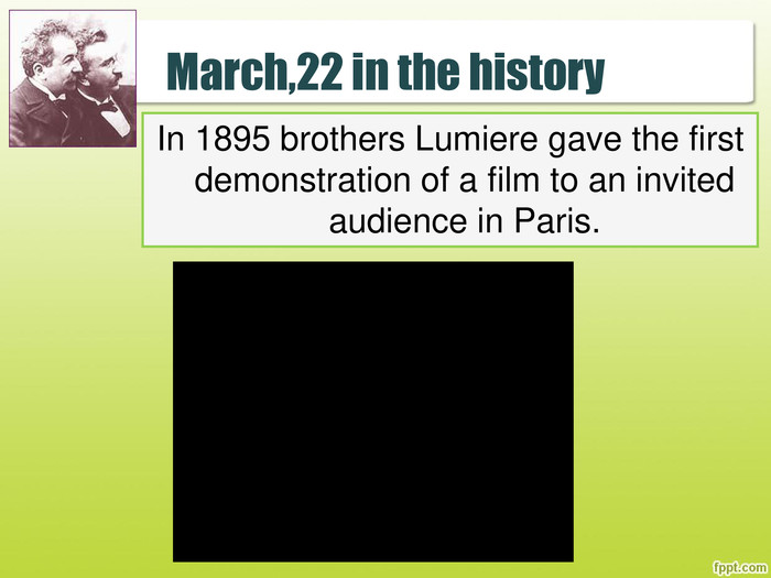 March,22 in the history. In 1895 brothers Lumiere gave the first demonstration of a film to an invited audience in Paris.