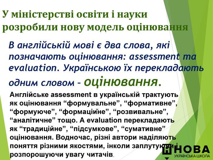 """В англійській мові є два слова, які позначають оцінювання: assessment та evaluation. Українською їх перекладають одним словом – оцінювання. У міністерстві освіти і науки розробили нову модель оцінювання  Англійське assessment в українській трактують як оцінювання """"формувальне"""", """"формативне"""", """"формуюче"""", """"формаційне"""", """"розвивальне"""", """"аналітичне"""" тощо. А evaluation перекладають як """"традиційне"""", """"підсумкове"""", """"сумативне"""" оцінювання. Водночас, різні автори наділяють поняття різними якостями, інколи заплутуючи і розпорошуючи увагу читачів."""