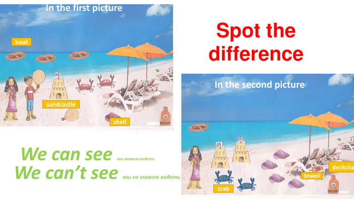 Spot the difference. We can see мы можем видеть. We can't see мы не можем видетьboatcrabshelldeckchairtowel. In the first picture. In the second picturesandcastle