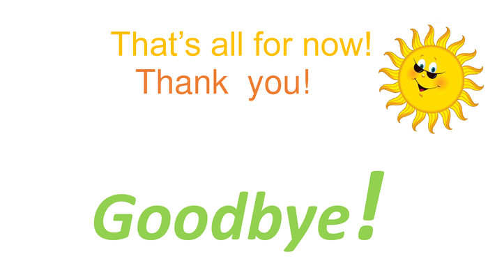 That's all for now!Thank you!Goodbye!