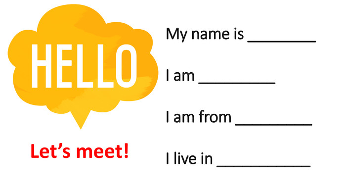 My name is ________I am _________I am from _________I live in ___________Let's meet!