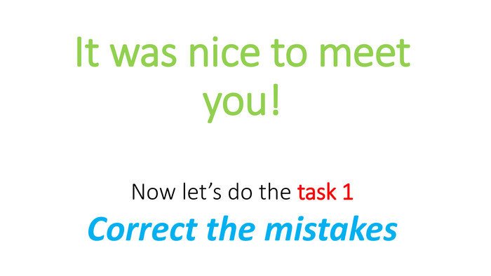 It was nice to meet you!Now let's do the task 1 Correct the mistakes