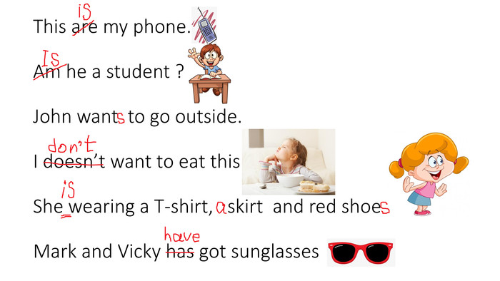 This are my phone. Am he a student ?John want to go outside. I doesn't want to eat this. She wearing a T-shirt, skirt and red shoe . Mark and Vicky has got sunglasses