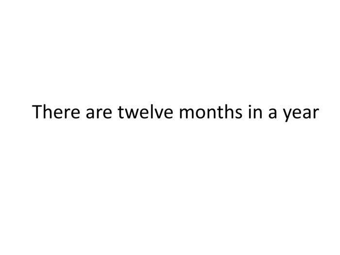 There are twelve months in a year