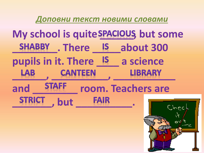 Доповни текст новими словами. My school is quite ______, but some ________. There _____about 300 pupils in it. There ____ a science ______, __________, ___________ and ________ room. Teachers are _______, but __________. canteenspaciouslabisisshabbyfairstrictstafflibrary