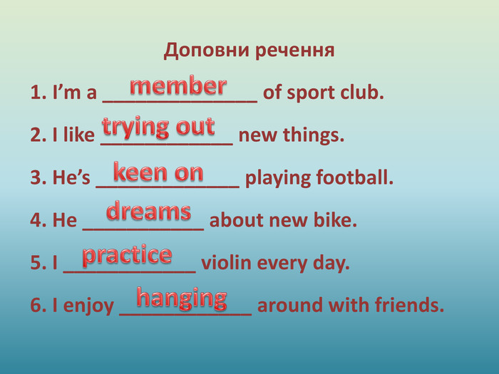 Доповни речення1. I'm a ______________ of sport club.2. I like ____________ new things.3. He's _____________ playing football.4. He ___________ about new bike.5. I ____________ violin every day.6. I enjoy ____________ around with friends.membertrying outkeen ondreamspracticehanging