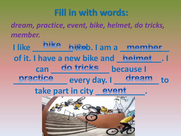 Fill in with words: dream, practice, event, bike, helmet, do tricks, member. I like _________ club. I am a ___________ of it. I have a new bike and __________. I can _____________ because I ____________ every day. I __________ to take part in city ___________.bikememberhelmetpracticedo tricksdreameventbike