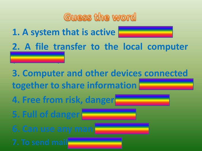 Guess the word1. A system that is active (online)2. A file transfer to the local computer (download)3. Computer and other devices connected together to share information (network)4. Free from risk, danger (safe)5. Full of danger (Dangerous)6. Can use any man (social)7. To send mail (post)