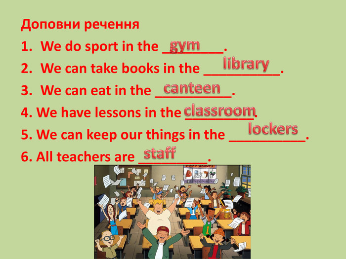Доповни речення. We do sport in the ________. We can take books in the __________. We can eat in the __________.4. We have lessons in the _________.5. We can keep our things in the __________.6. All teachers are _________.librarystaffgymlockersclassroomcanteen