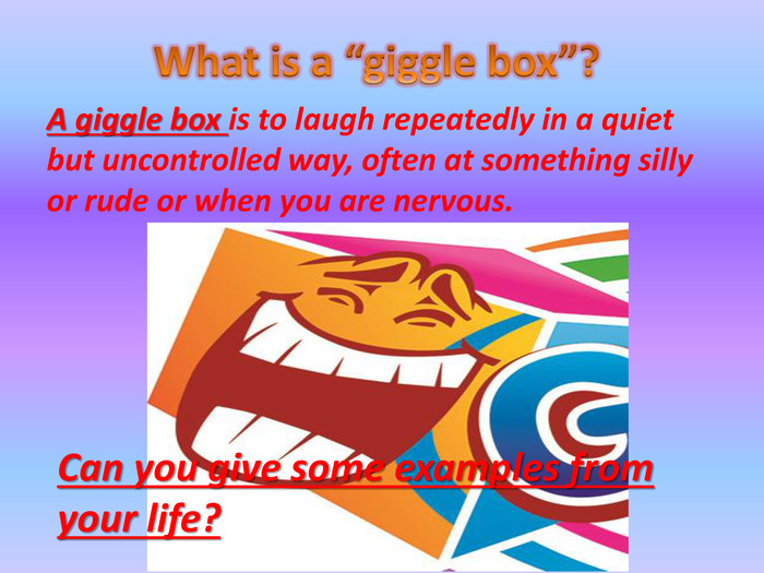 "What is a ""giggle box""?A giggle box is to laugh repeatedly in a quiet but uncontrolled way, often at something silly or rude or when you are nervous. Can you give some examples from your life?"