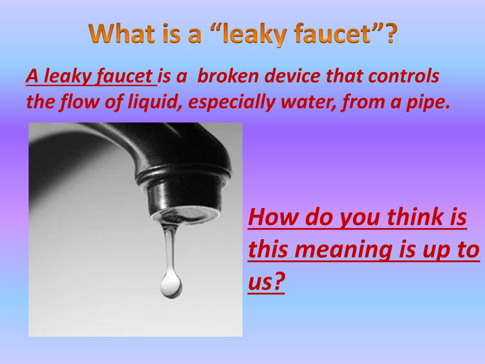 "What is a ""leaky faucet""?A leaky faucet is a broken device that controls the flow of liquid, especially water, from a pipe. How do you think is this meaning is up to us?"