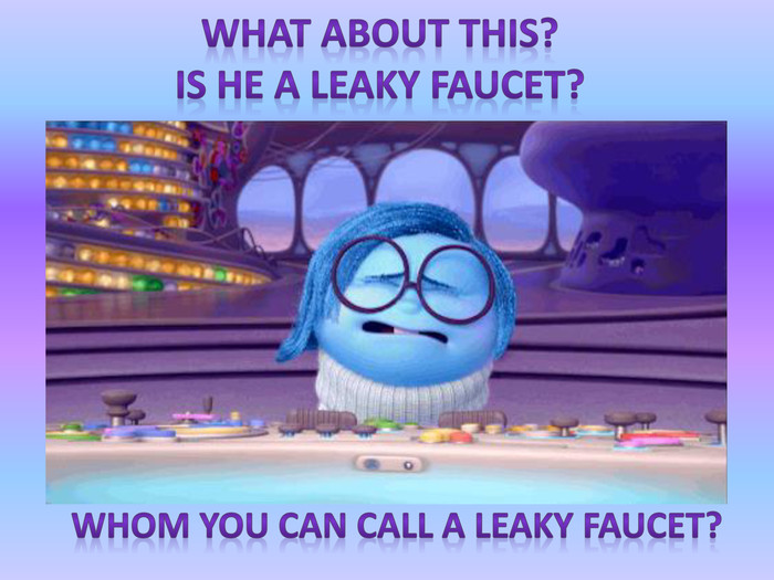 What about this?Is he a leaky faucet?Whom you can call a leaky faucet?