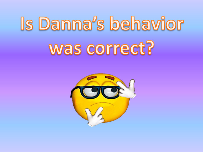 Is Danna's behavior was correct?