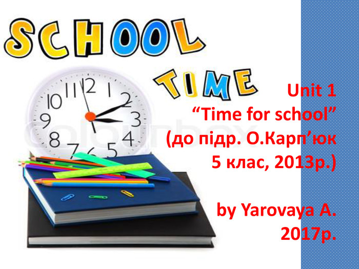"Unit 1""Time for school""(до підр. О. Карп'юк 5 клас, 2013р.)by Yarovaya A.2017р."