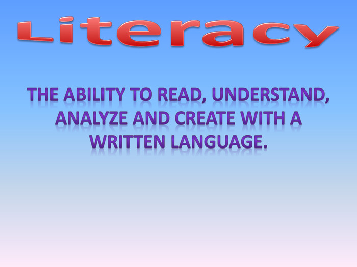Literacy. The ability to read, understand, analyze and create with a written language.