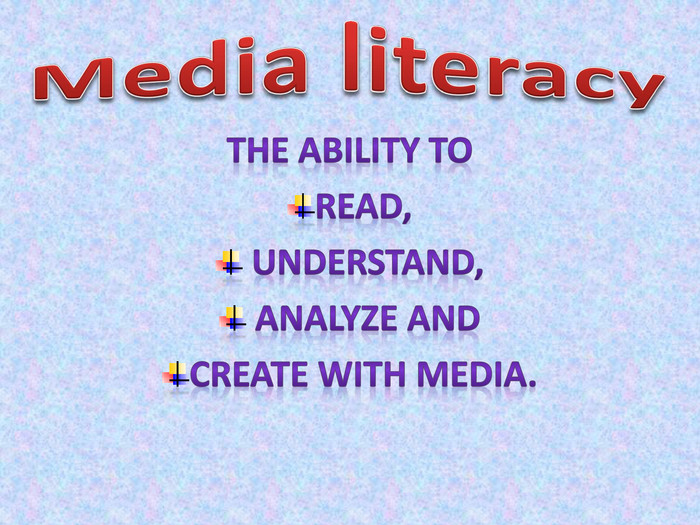 Media literacy. The ability to read, understand, analyze and create with media.