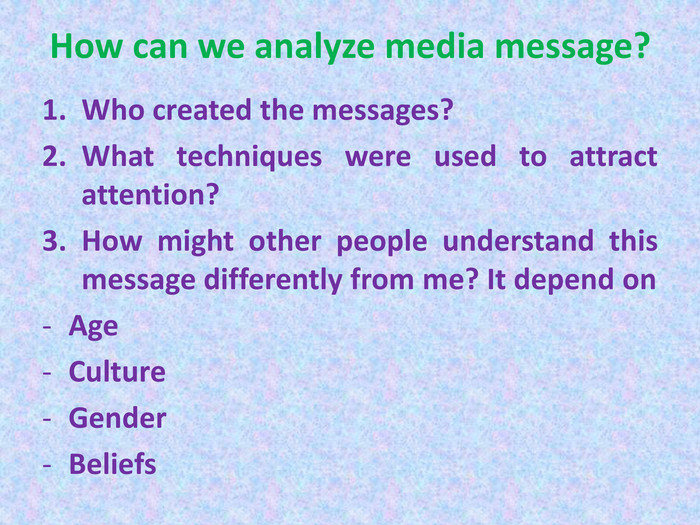 How can we analyze media message?Who created the messages?What techniques were used to attract attention?How might other people understand this message differently from me? It depend on. Age. Culture. Gender. Beliefs