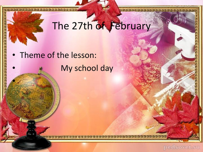 The 27th of February. Theme of the lesson: My school day