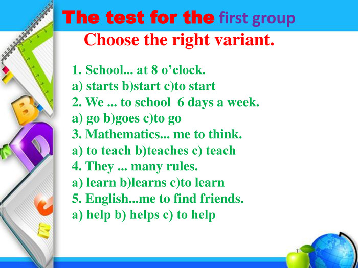The test for the first group Choose the right variant. 1. School... at 8 o'clock. a) starts b)start c)to start 2. We ... to school 6 days a week. a) go b)goes c)to go 3. Mathematics... me to think. а) to teach b)teaches c) teach 4. They ... many rules. а) learn b)learns c)to learn 5. English...me to find friends. а) help b) helps c) to help