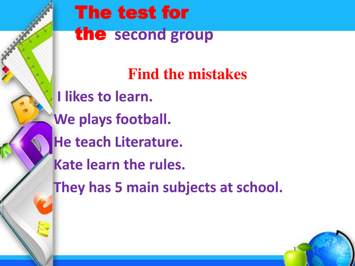 Find the mistakes I likes to learn. We plays football. He teach Literature. Kate learn the rules. They has 5 main subjects at school. The test for the second group