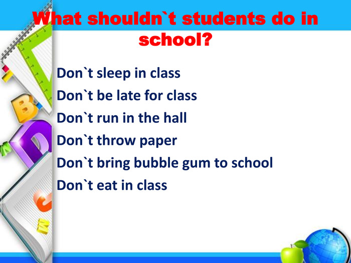 What shouldn`t students do in school? Don`t sleep in class Don`t be late for class Don`t run in the hall Don`t throw paper Don`t bring bubble gum to school Don`t eat in class