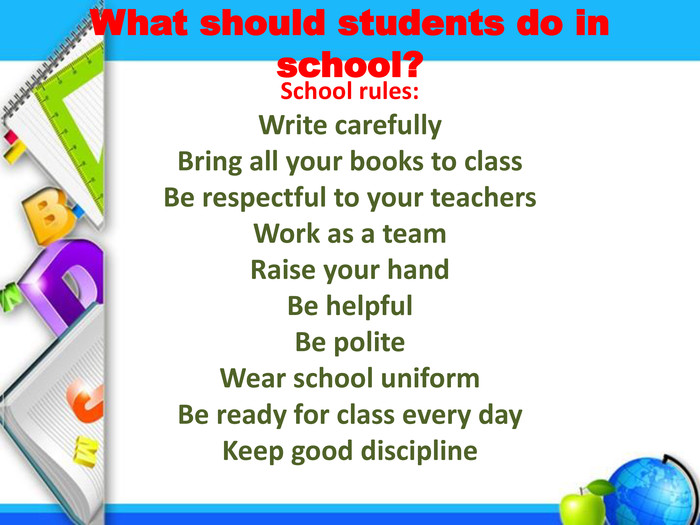 What should students do in school?School rules: Write carefully. Bring all your books to class. Be respectful to your teachers. Work as a team. Raise your hand. Be helpful. Be polite. Wear school uniform. Be ready for class every day. Keep good discipline