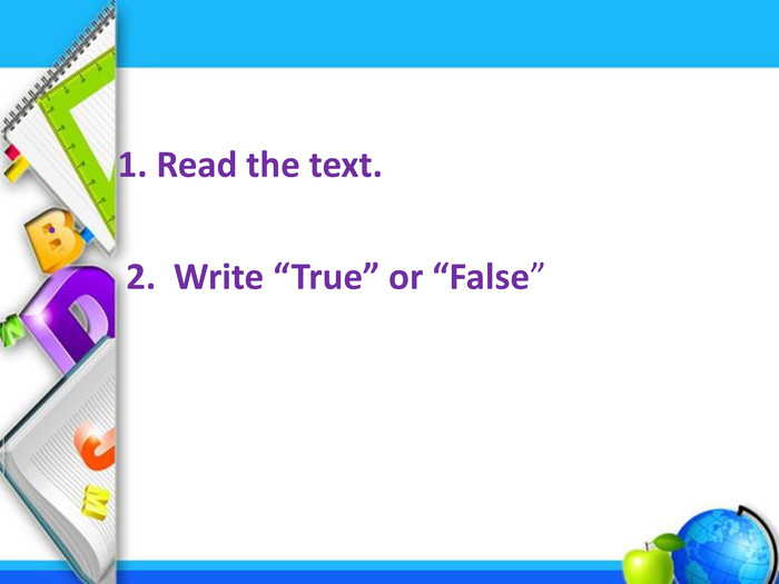 "1. Read the text.. 2. Write ""True"" or ""False"""