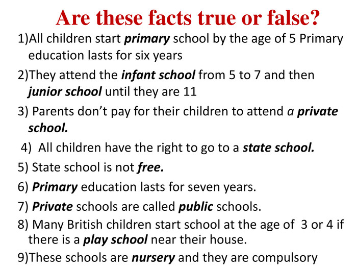 Are these facts true or false?1)All children start primary school by the age of 5 Primary education lasts for six years2)They attend the infant school from 5 to 7 and then junior school until they are 113) Parents don't pay for their children to attend a private school. 4) All children have the right to go to a state school.5) State school is not free.6) Primary education lasts for seven years.7) Private schools are called public schools.8) Many British children start school at the age of 3 or 4 if there is a play school near their house.9)These schools are nursery and they are compulsory