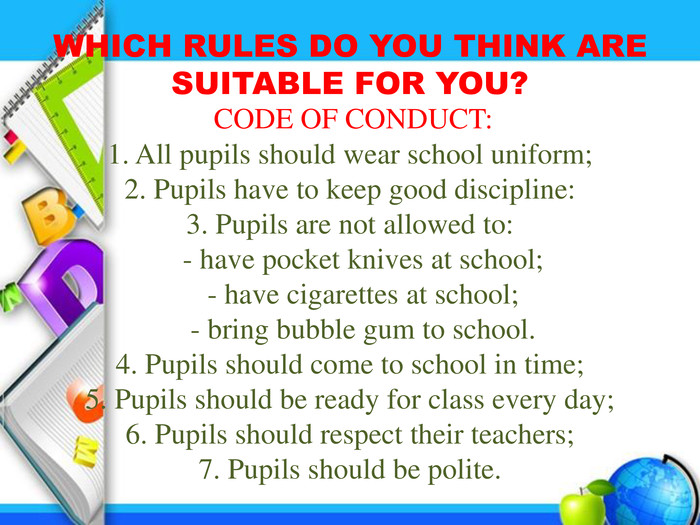 WHICH RULES DO YOU THINK ARE SUITABLE FOR YOU? CODE OF CONDUCT:1. All pupils should wear school uniform;2. Pupils have to keep good discipline:3. Pupils are not allowed to:	- have pocket knives at school;	- have cigarettes at school;	- bring bubble gum to school.4. Pupils should come to school in time;5. Pupils should be ready for class every day;6. Pupils should respect their teachers;7. Pupils should be polite.