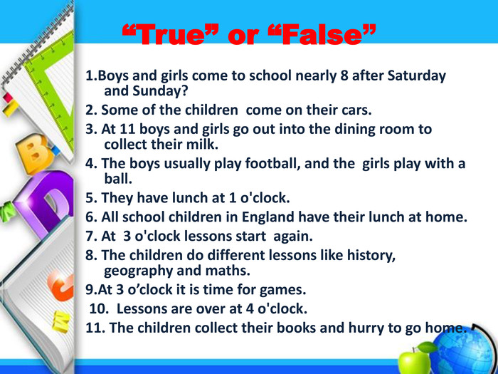 """True"" or ""False""1. Boys and girls come to school nearly 8 after Saturday and Sunday?2. Some of the children come on their cars. 3. At 11 boys and girls go out into the dining room to collect their milk.4. The boys usually play football, and the girls play with a ball. 5. They have lunch at 1 o'clock.6. All school children in England have their lunch at home. 7. At 3 o'clock lessons start again.8. The children do different lessons like history, geography and maths. 9. At 3 o'clock it is time for games. 10. Lessons are over at 4 o'clock.11. The children collect their books and hurry to go home."