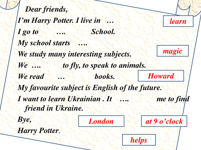 Dear friends,I'm Harry Potter. I live in …I go to …. School. My school starts …. We study many interesting subjects. We …. to fly, to speak to animals. We read … books. My favourite subject is English of the future. I want to learn Ukrainian . It …. me to find friend in Ukraine. Bye,Harry Potter.learn. Londonhelpsmagicat 9 o'clock. Howard