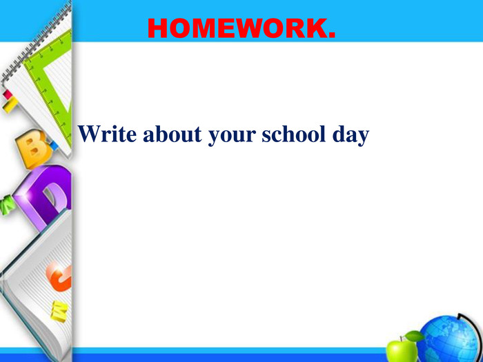 HOMEWORK. Write about your school day