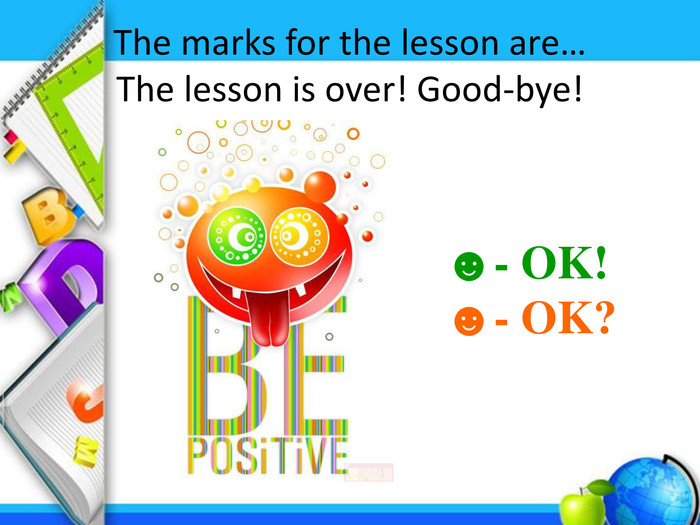 The marks for the lesson are…The lesson is over! Good-bye! ☻- OK!☻- OK?