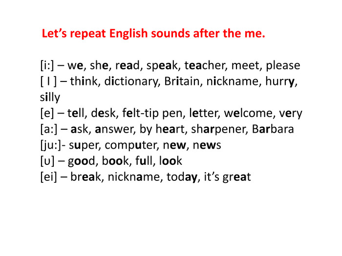 Let's repeat English sounds after the me.[i:] – we, she, read, speak, teacher, meet, please[ I ] – think, dictionary, Britain, nickname, hurry, silly[e] – tell, desk, felt-tip pen, letter, welcome, very[a:] – ask, answer, by heart, sharpener, Barbara[ju:]- super, computer, new, news[υ] – good, book, full, look[ei] – break, nickname, today, it's great