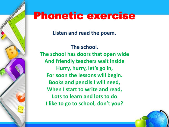 Phonetic exercise. Listen and read the poem. The school. The school has doors that open wide. And friendly teachers wait inside. Hurry, hurry, let's go in,For soon the lessons will begin. Books and pencils I will need,When I start to write and read,Lots to learn and lots to do. I like to go to school, don't you?