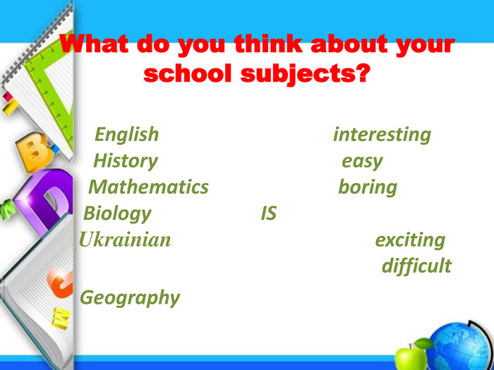 What do you think about your school subjects? English interesting History easy Mathematics boring Biology IS Ukrainian exciting difficult Geography