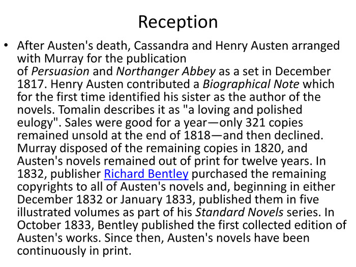 Reception. After Austen's death, Cassandra and Henry Austen arranged with Murray for the publication of Persuasion and Northanger Abbey as a set in December 1817. Henry Austen contributed a Biographical Note which for the first time identified his sister as the author of the novels. Tomalin describes it as