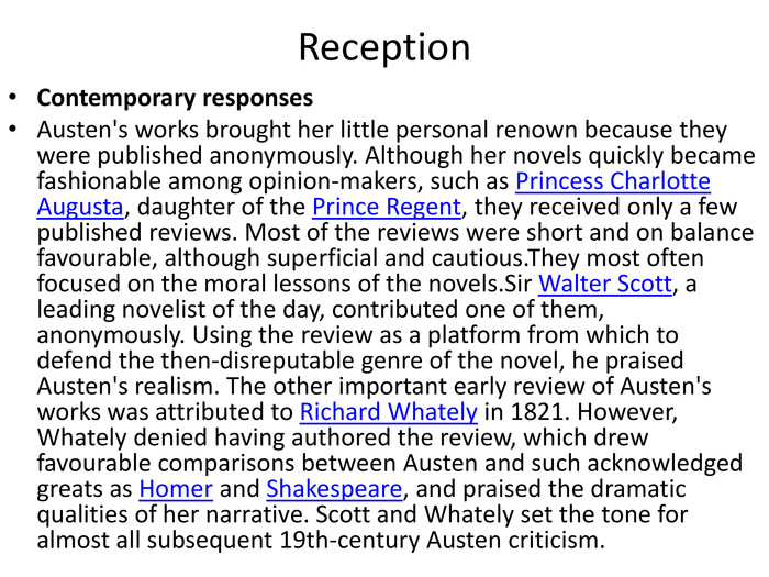 Reception. Contemporary responses. Austen's works brought her little personal renown because they were published anonymously. Although her novels quickly became fashionable among opinion-makers, such as Princess Charlotte Augusta, daughter of the Prince Regent, they received only a few published reviews. Most of the reviews were short and on balance favourable, although superficial and cautious. They most often focused on the moral lessons of the novels. Sir Walter Scott, a leading novelist of the day, contributed one of them, anonymously. Using the review as a platform from which to defend the then-disreputable genre of the novel, he praised Austen's realism. The other important early review of Austen's works was attributed to Richard Whately in 1821. However, Whately denied having authored the review, which drew favourable comparisons between Austen and such acknowledged greats as Homer and Shakespeare, and praised the dramatic qualities of her narrative. Scott and Whately set the tone for almost all subsequent 19th-century Austen criticism.