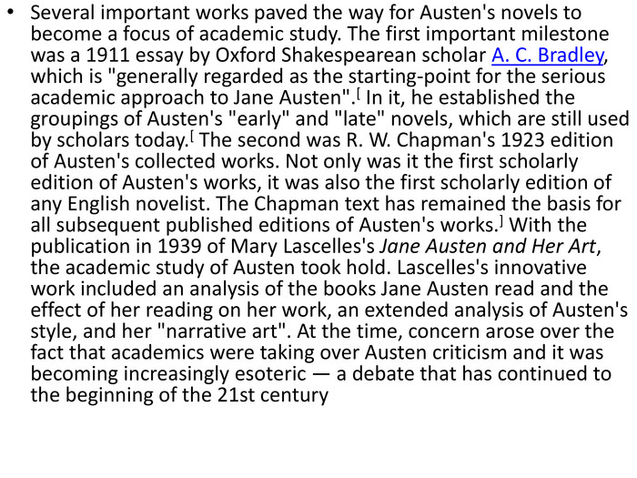 Several important works paved the way for Austen's novels to become a focus of academic study. The first important milestone was a 1911 essay by Oxford Shakespearean scholar A. C. Bradley, which is