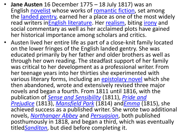 Jane Austen 16 December 1775 – 18 July 1817) was an English novelist whose works of romantic fiction, set among the landed gentry, earned her a place as one of the most widely read writers in. English literature. Her realism, biting irony and social commentary as well as her acclaimed plots have gained her historical importance among scholars and critics. Austen lived her entire life as part of a close-knit family located on the lower fringes of the English landed gentry. She was educated primarily by her father and older brothers as well as through her own reading. The steadfast support of her family was critical to her development as a professional writer. From her teenage years into her thirties she experimented with various literary forms, including an epistolary novel which she then abandoned, wrote and extensively revised three major novels and began a fourth. From 1811 until 1816, with the publication of Sense and Sensibility (1811), Pride and Prejudice (1813), Mansfield Park (1814) and. Emma (1815), she achieved success as a published writer. She wrote two additional novels, Northanger Abbey and Persuasion, both published posthumously in 1818, and began a third, which was eventually titled. Sanditon, but died before completing it.