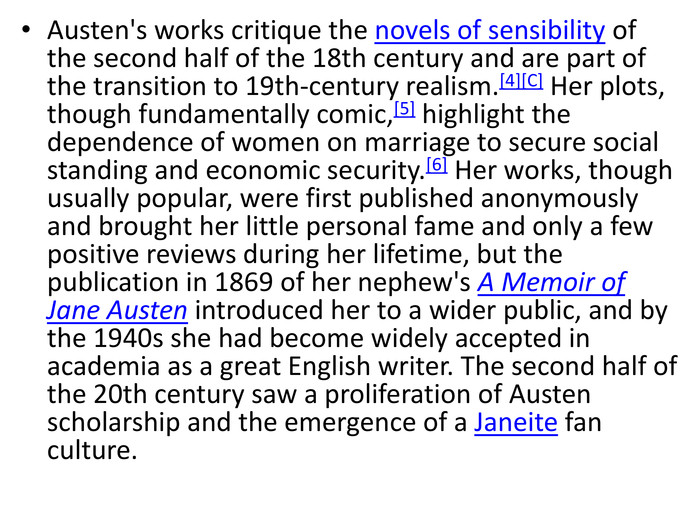 Austen's works critique the novels of sensibility of the second half of the 18th century and are part of the transition to 19th-century realism.[4][C] Her plots, though fundamentally comic,[5] highlight the dependence of women on marriage to secure social standing and economic security.[6] Her works, though usually popular, were first published anonymously and brought her little personal fame and only a few positive reviews during her lifetime, but the publication in 1869 of her nephew's A Memoir of Jane Austen introduced her to a wider public, and by the 1940s she had become widely accepted in academia as a great English writer. The second half of the 20th century saw a proliferation of Austen scholarship and the emergence of a Janeite fan culture.