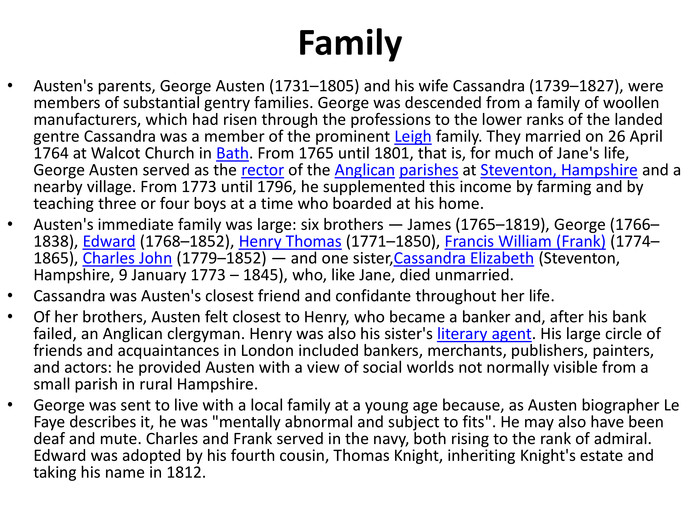 Family. Austen's parents, George Austen (1731–1805) and his wife Cassandra (1739–1827), were members of substantial gentry families. George was descended from a family of woollen manufacturers, which had risen through the professions to the lower ranks of the landed gentre Cassandra was a member of the prominent Leigh family. They married on 26 April 1764 at Walcot Church in Bath. From 1765 until 1801, that is, for much of Jane's life, George Austen served as the rector of the Anglican parishes at Steventon, Hampshire and a nearby village. From 1773 until 1796, he supplemented this income by farming and by teaching three or four boys at a time who boarded at his home. Austen's immediate family was large: six brothers — James (1765–1819), George (1766–1838), Edward (1768–1852), Henry Thomas (1771–1850), Francis William (Frank) (1774–1865), Charles John (1779–1852) — and one sister,Cassandra Elizabeth (Steventon, Hampshire, 9 January 1773 – 1845), who, like Jane, died unmarried. Cassandra was Austen's closest friend and confidante throughout her life. Of her brothers, Austen felt closest to Henry, who became a banker and, after his bank failed, an Anglican clergyman. Henry was also his sister's literary agent. His large circle of friends and acquaintances in London included bankers, merchants, publishers, painters, and actors: he provided Austen with a view of social worlds not normally visible from a small parish in rural Hampshire. George was sent to live with a local family at a young age because, as Austen biographer Le Faye describes it, he was