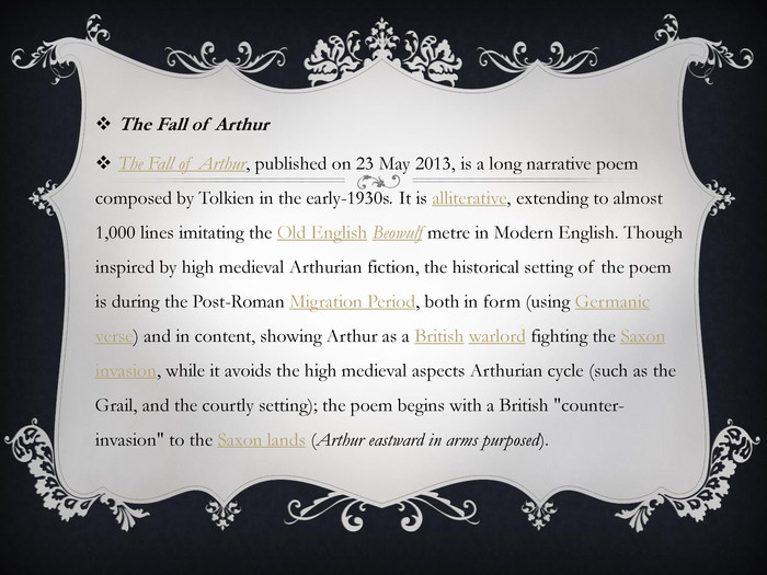 The Fall of Arthur. The Fall of Arthur, published on 23 May 2013, is a long narrative poem composed by Tolkien in the early-1930s. It is alliterative, extending to almost 1,000 lines imitating the Old English Beowulf metre in Modern English. Though inspired by high medieval Arthurian fiction, the historical setting of the poem is during the Post-Roman Migration Period, both in form (using Germanic verse) and in content, showing Arthur as a British warlord fighting the Saxon invasion, while it avoids the high medieval aspects Arthurian cycle (such as the Grail, and the courtly setting); the poem begins with a British