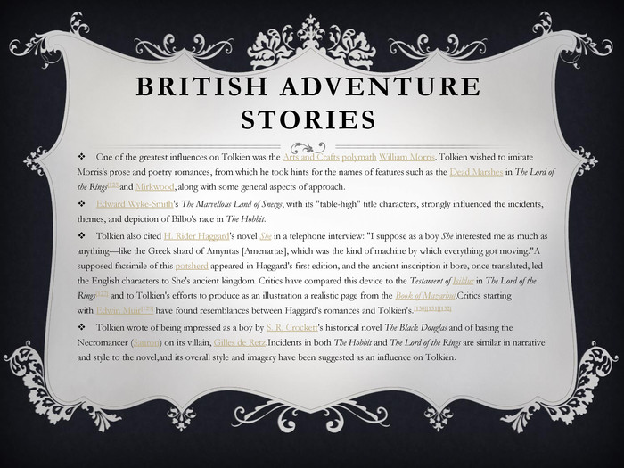 British adventure stories. One of the greatest influences on Tolkien was the Arts and Crafts polymath William Morris. Tolkien wished to imitate Morris's prose and poetry romances, from which he took hints for the names of features such as the Dead Marshes in The Lord of the Rings[123]and Mirkwood, along with some general aspects of approach. Edward Wyke-Smith's The Marvellous Land of Snergs, with its