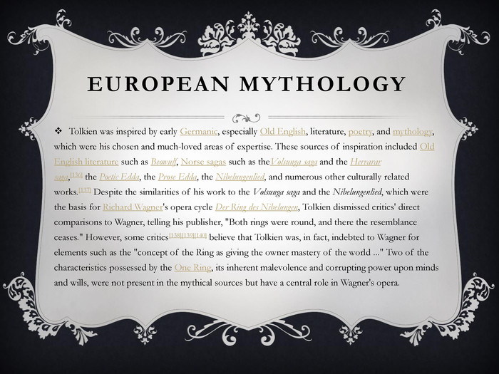 European mythology. Tolkien was inspired by early Germanic, especially Old English, literature, poetry, and mythology, which were his chosen and much-loved areas of expertise. These sources of inspiration included Old English literature such as Beowulf, Norse sagas such as the. Volsunga saga and the Hervarar saga,[136] the Poetic Edda, the Prose Edda, the Nibelungenlied, and numerous other culturally related works.[137] Despite the similarities of his work to the Volsunga saga and the Nibelungenlied, which were the basis for Richard Wagner's opera cycle Der Ring des Nibelungen, Tolkien dismissed critics' direct comparisons to Wagner, telling his publisher,