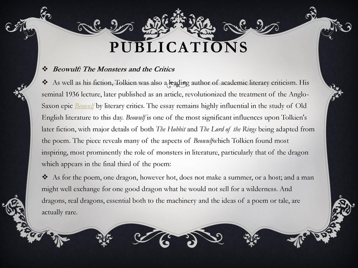Publications. Beowulf: The Monsters and the Critics. As well as his fiction, Tolkien was also a leading author of academic literary criticism. His seminal 1936 lecture, later published as an article, revolutionized the treatment of the Anglo-Saxon epic Beowulf by literary critics. The essay remains highly influential in the study of Old English literature to this day. Beowulf is one of the most significant influences upon Tolkien's later fiction, with major details of both The Hobbit and The Lord of the Rings being adapted from the poem. The piece reveals many of the aspects of Beowulfwhich Tolkien found most inspiring, most prominently the role of monsters in literature, particularly that of the dragon which appears in the final third of the poem: As for the poem, one dragon, however hot, does not make a summer, or a host; and a man might well exchange for one good dragon what he would not sell for a wilderness. And dragons, real dragons, essential both to the machinery and the ideas of a poem or tale, are actually rare.