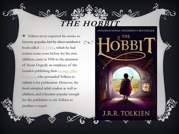 The Hobbit. Tolkien never expected his stories to become popular, but by sheer accident a book called The Hobbit, which he had written some years before for his own children, came in 1936 to the attention of Susan Dagnall, an employee of the London publishing firm George Allen & Unwin, who persuaded Tolkien to submit it for publication. However, the book attracted adult readers as well as children, and it became popular enough for the publishers to ask Tolkien to produce a sequel.